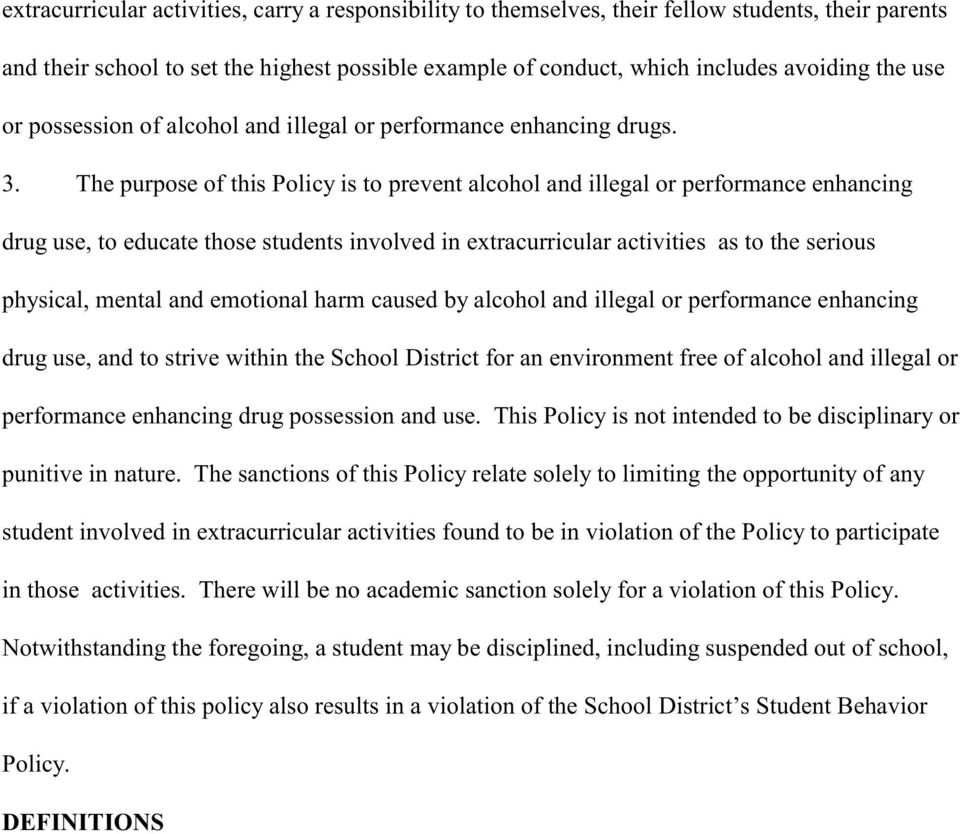 The purpose of this Policy is to prevent alcohol and illegal or performance enhancing drug use, to educate those students involved in extracurricular activities as to the serious physical, mental and
