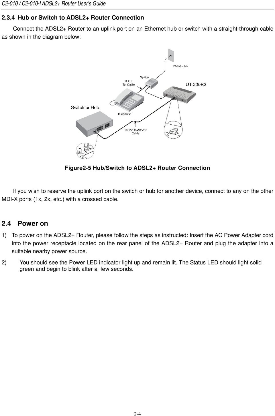 2.4 Power on 1) To power on the ADSL2+ Router, please follow the steps as instructed: Insert the AC Power Adapter cord into the power receptacle located on the rear panel of the ADSL2+ Router and