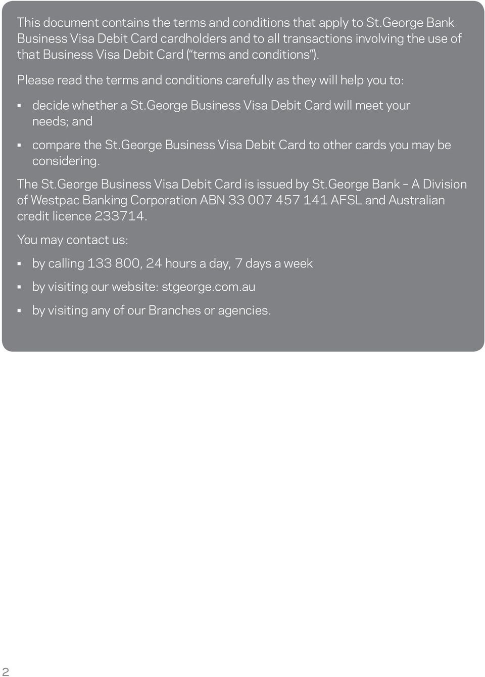 Please read the terms and conditions carefully as they will help you to: decide whether a St.George Business Visa Debit Card will meet your needs; and compare the St.