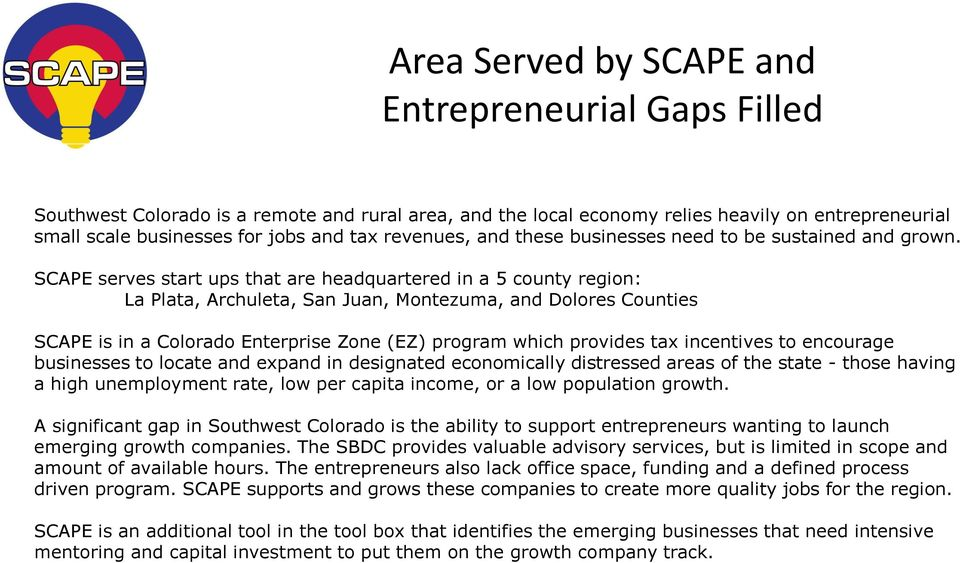 SCAPE serves start ups that are headquartered in a 5 county region: La Plata, Archuleta, San Juan, Montezuma, and Dolores Counties SCAPE is in a Colorado Enterprise Zone (EZ) program which provides