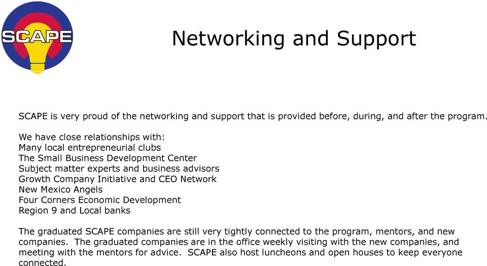 Initiative and CEO Network New Mexico Angels Four Corners Economic Development Region 9 and Local banks The graduated SCAPE companies are still very tightly connected to the