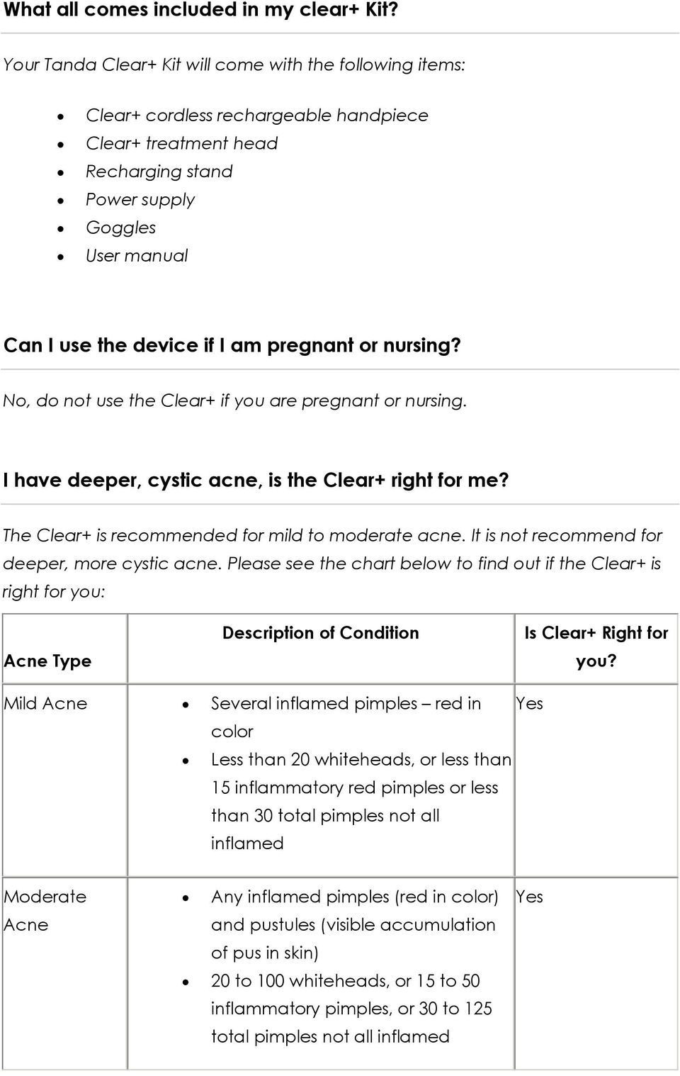 pregnant or nursing? No, do not use the Clear+ if you are pregnant or nursing. I have deeper, cystic acne, is the Clear+ right for me? The Clear+ is recommended for mild to moderate acne.