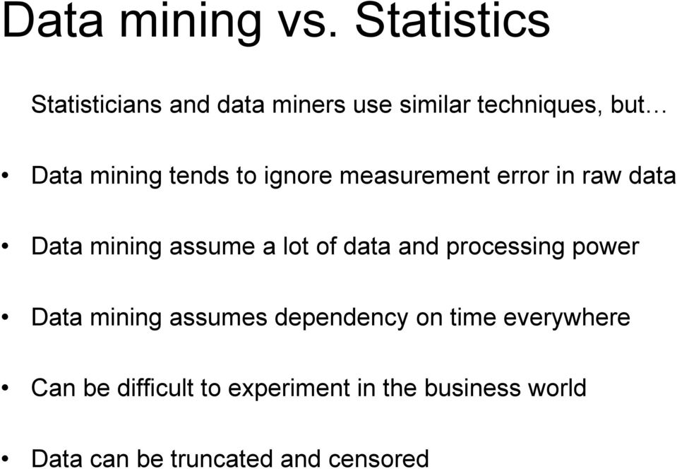 tends to ignore measurement error in raw data Data mining assume a lot of data and