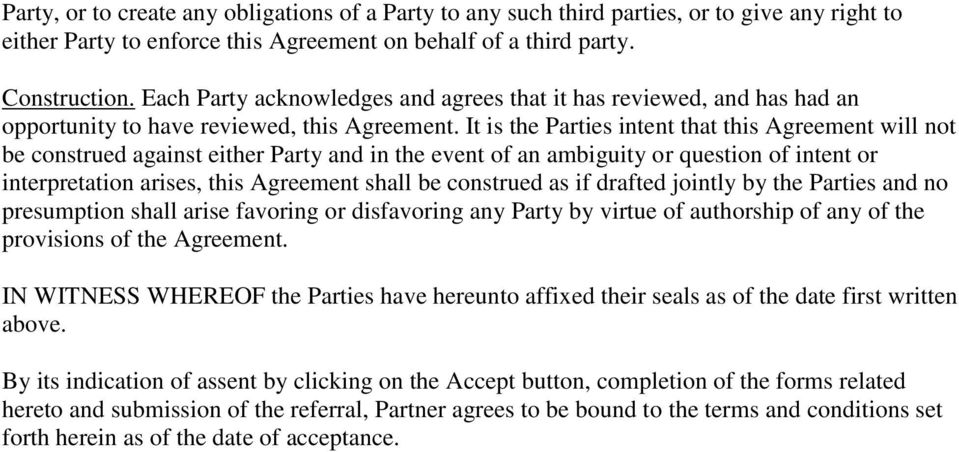It is the Parties intent that this Agreement will not be construed against either Party and in the event of an ambiguity or question of intent or interpretation arises, this Agreement shall be