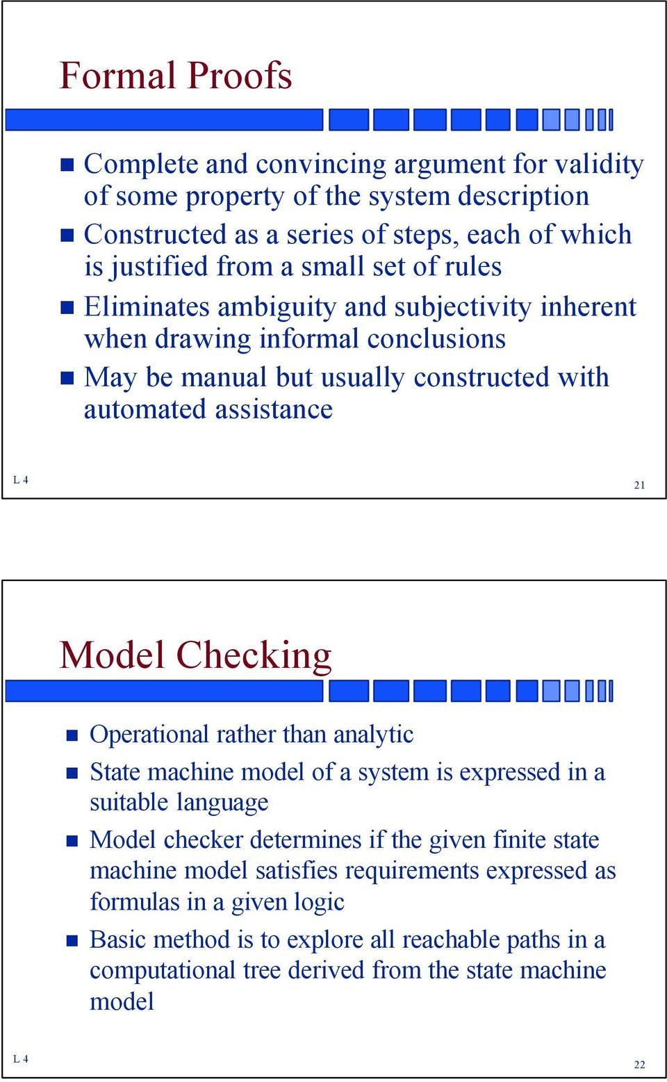 Model Checking Operational rather than analytic State machine model of a system is expressed in a suitable language Model checker determines if the given finite state machine
