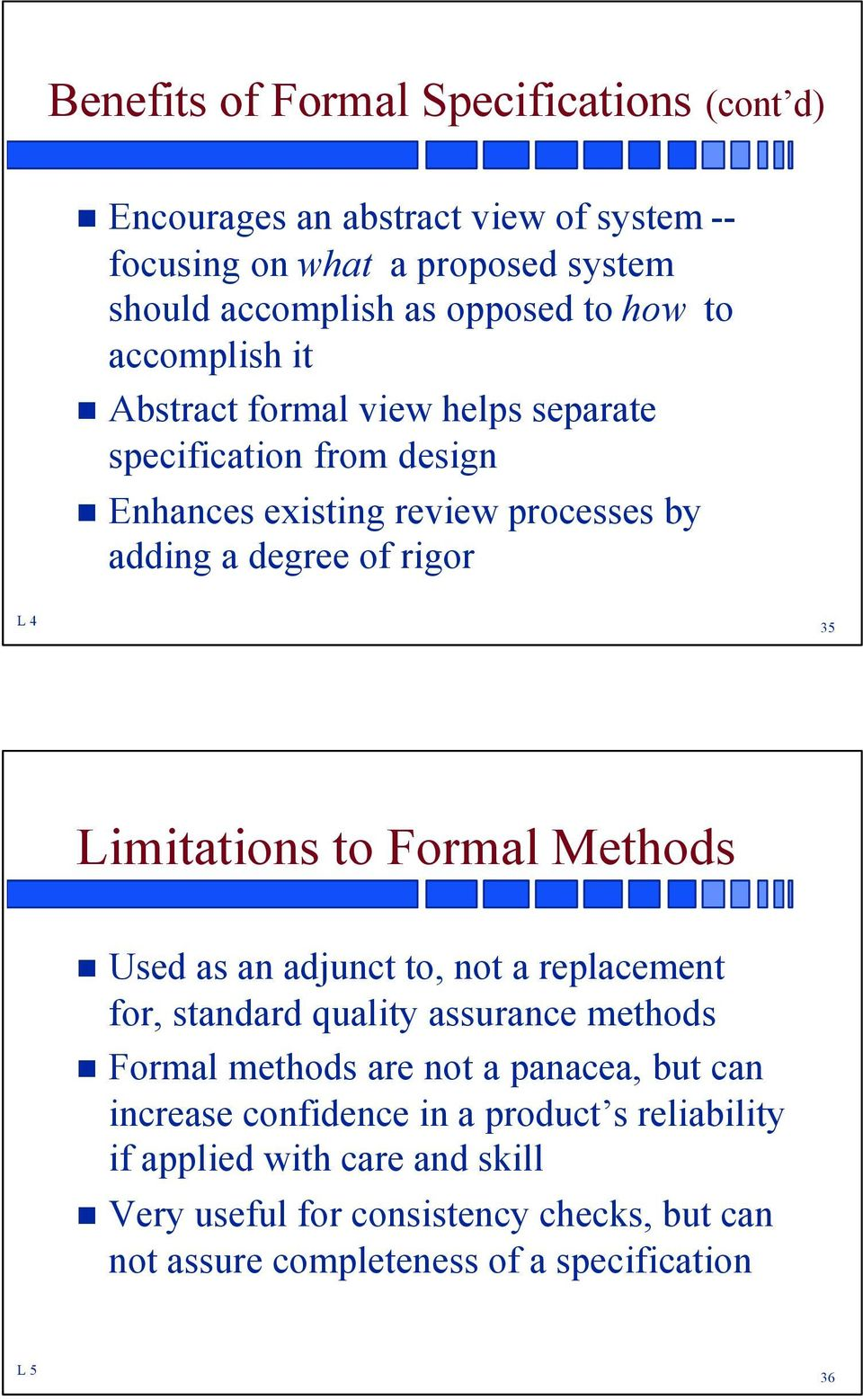 Limitations to Formal Methods Used as an adjunct to, not a replacement for, standard quality assurance methods Formal methods are not a panacea, but can