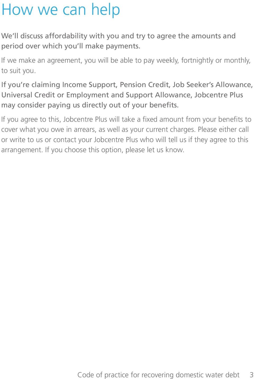 If you re claiming Income Support, Pension Credit, Job Seeker s Allowance, Universal Credit or Employment and Support Allowance, Jobcentre Plus may consider paying us directly out of your