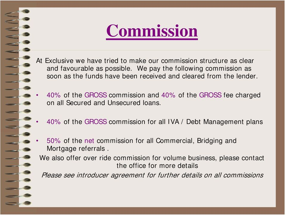 40% of the GROSS commission and 40% of the GROSS fee charged on all Secured and Unsecured loans.