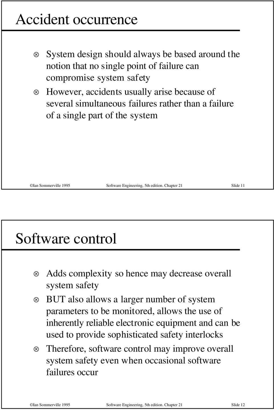 Chapter 21 Slide 11 Software control Adds complexity so hence may decrease overall system safety BUT also allows a larger number of system parameters to be monitored, allows the use of inherently