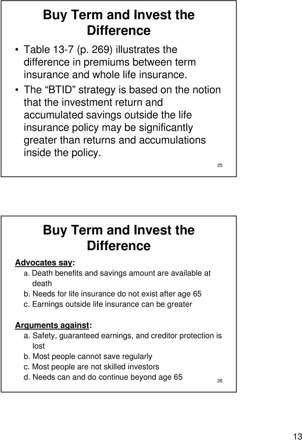 the policy. 25 Buy Term and Invest the Difference Advocates say: a. Death benefits and savings amount are available at death b. Needs for life insurance do not exist after age 65 c.