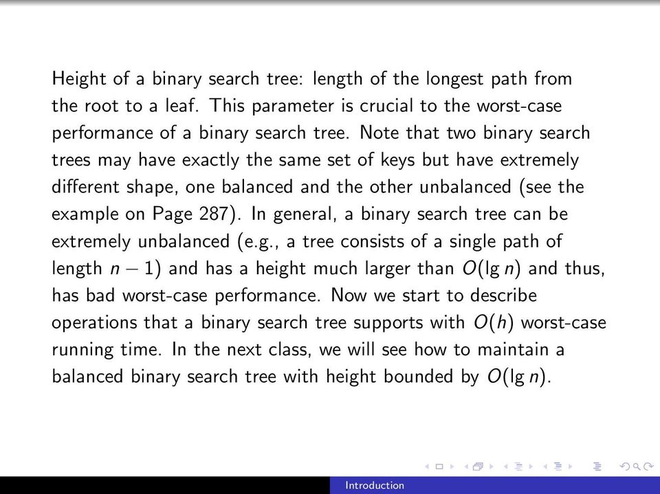 In general, a binary search tree can be extremely unbalanced (e.g., a tree consists of a single path of length n 1) and has a height much larger than O(lg n) and thus, has bad worst-case performance.