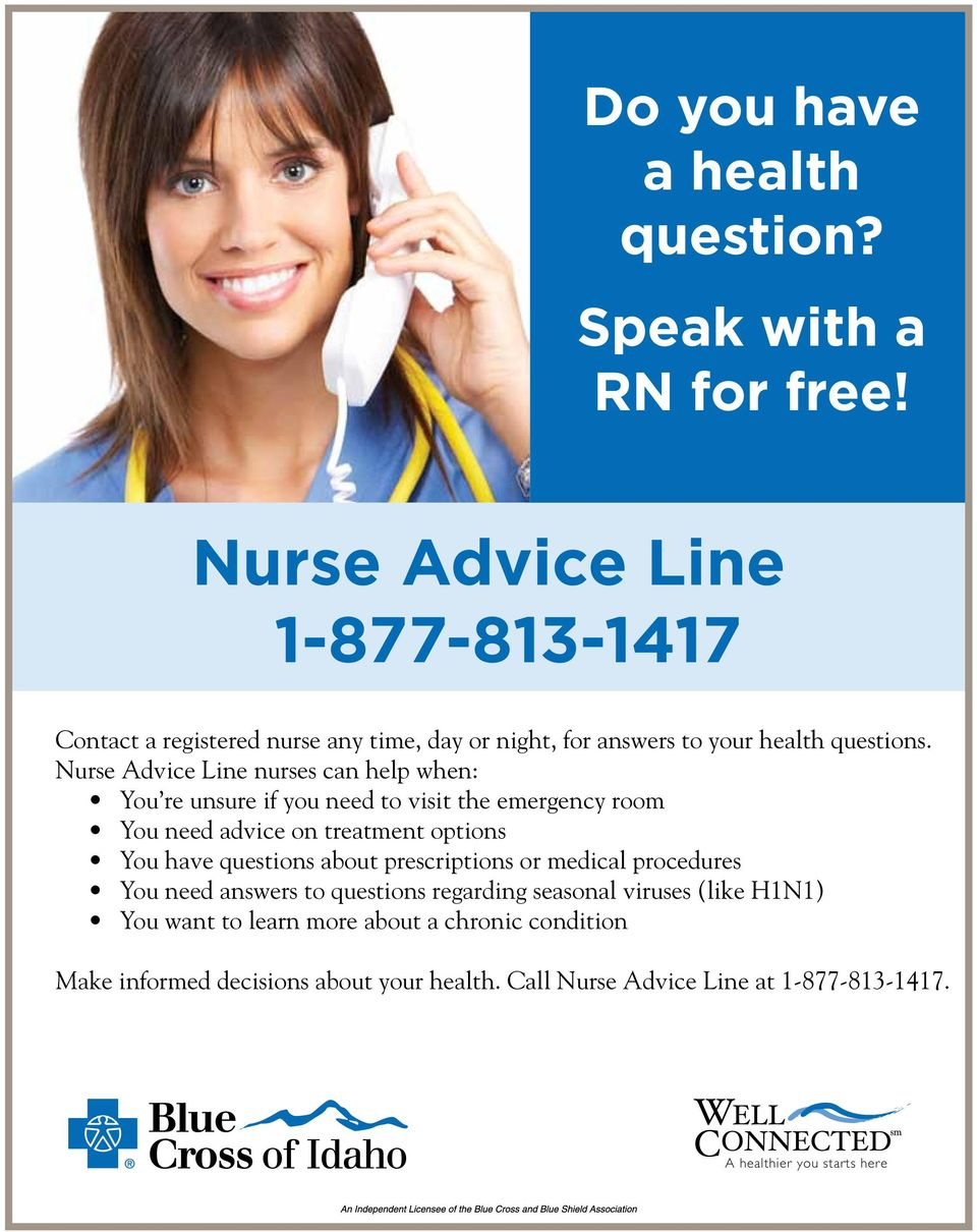 nurses can help when: You re unsure if you need to visit the emergency room You need advice on treatment options You have