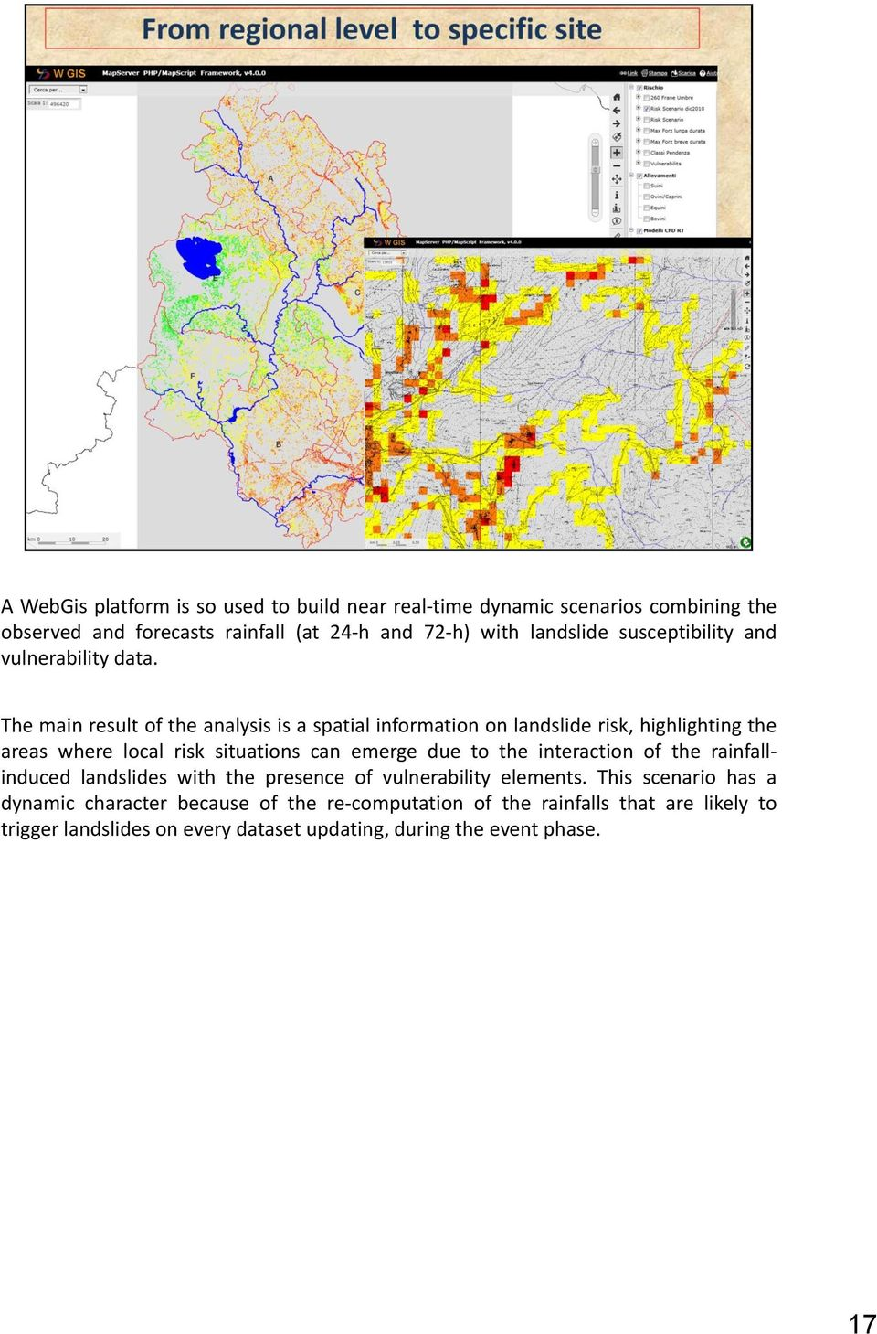 The main result of the analysis is a spatial information on landslide risk, highlighting the areas where local risk situations can emerge due to the