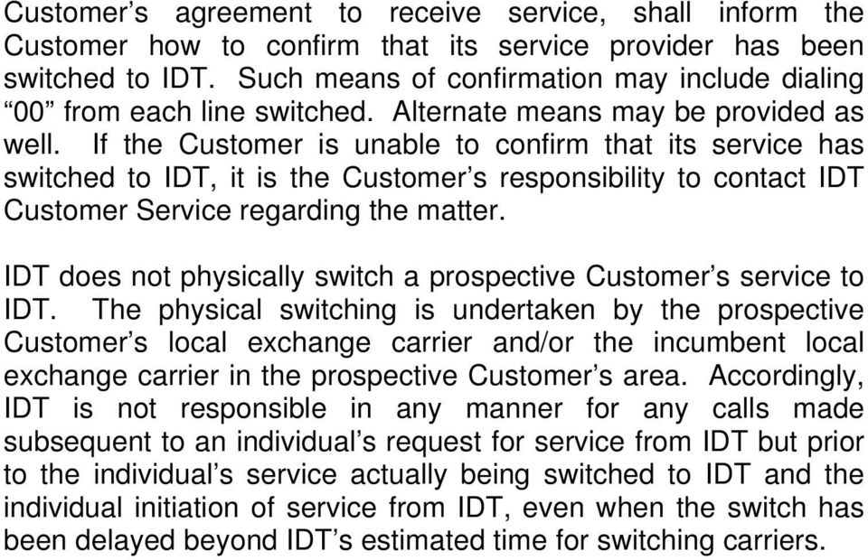 If the Customer is unable to confirm that its service has switched to IDT, it is the Customer s responsibility to contact IDT Customer Service regarding the matter.