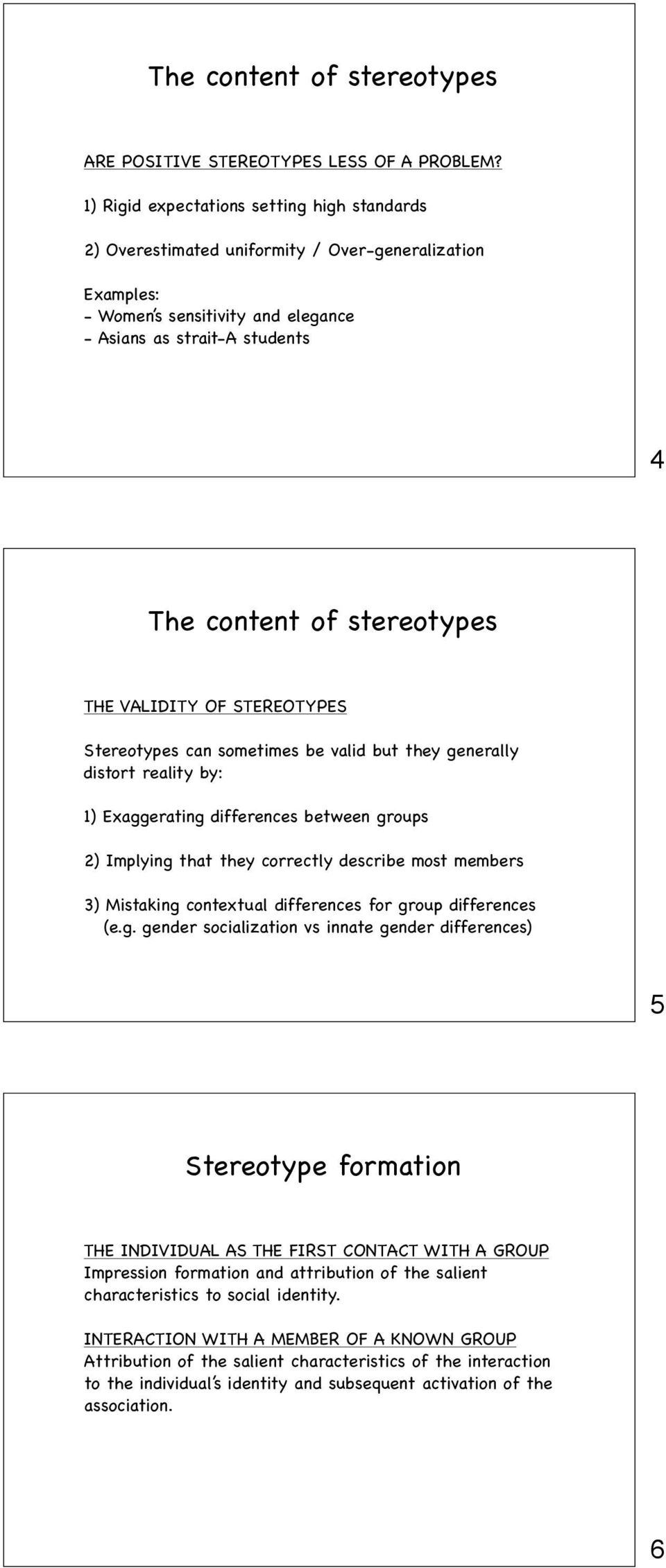 THE VALIDITY OF STEREOTYPES Stereotypes can sometimes be valid but they generally distort reality by: 1) Exaggerating differences between groups 2) Implying that they correctly describe most members