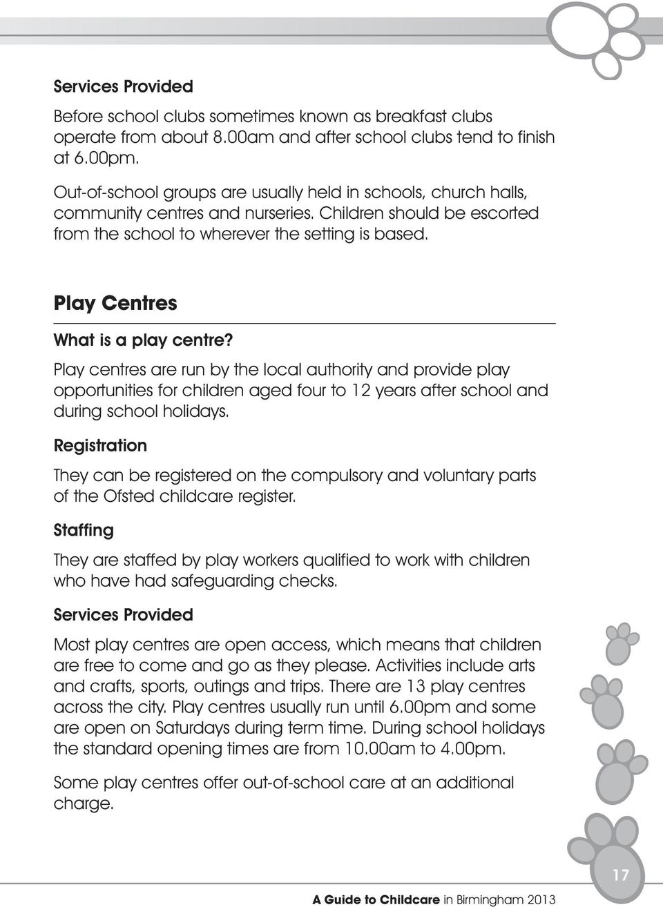 Play Centres What is a play centre? Play centres are run by the local authority and provide play opportunities for children aged four to 12 years after school and during school holidays.