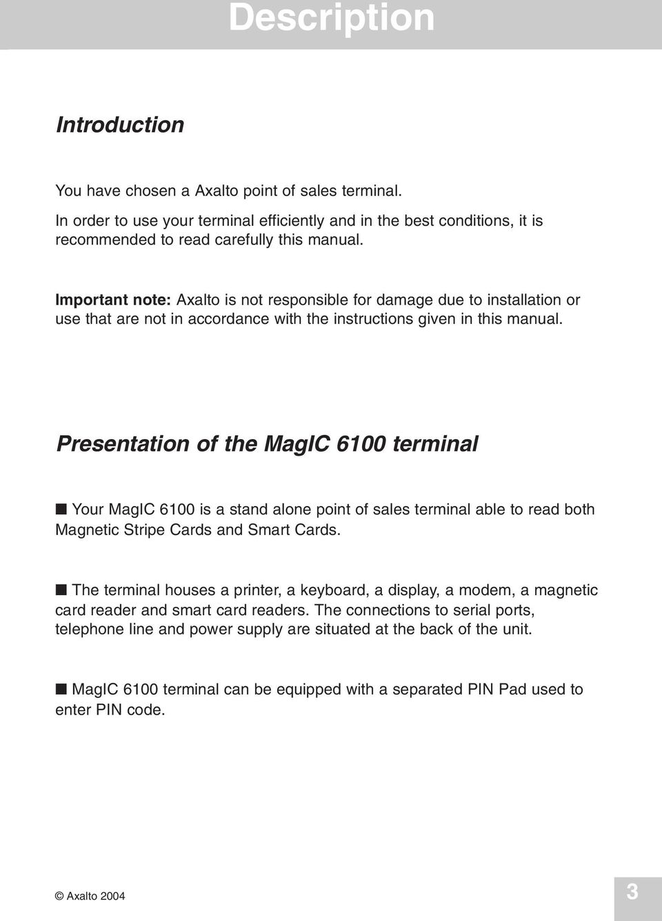 Presentation of the MagIC 6100 terminal Your MagIC 6100 is a stand alone point of sales terminal able to read both Magnetic Stripe Cards and Smart Cards.