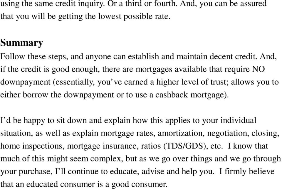 And, if the credit is good enough, there are mortgages available that require NO downpayment (essentially, you ve earned a higher level of trust; allows you to either borrow the downpayment or to use