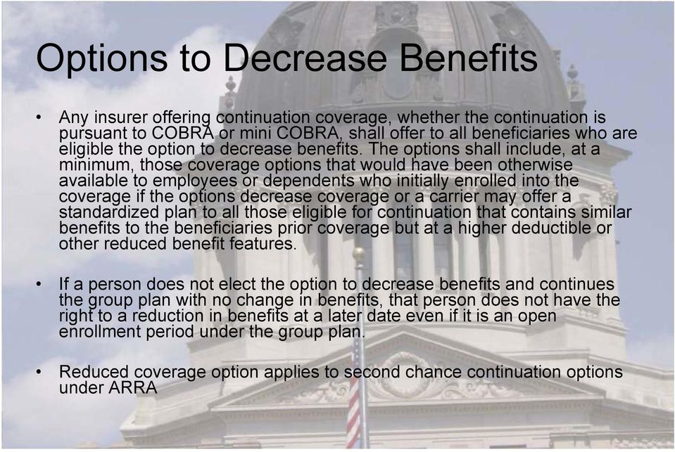 The options shall include, at a minimum, those coverage options that would have been otherwise available to employees or dependents who initially enrolled into the coverage if the options decrease