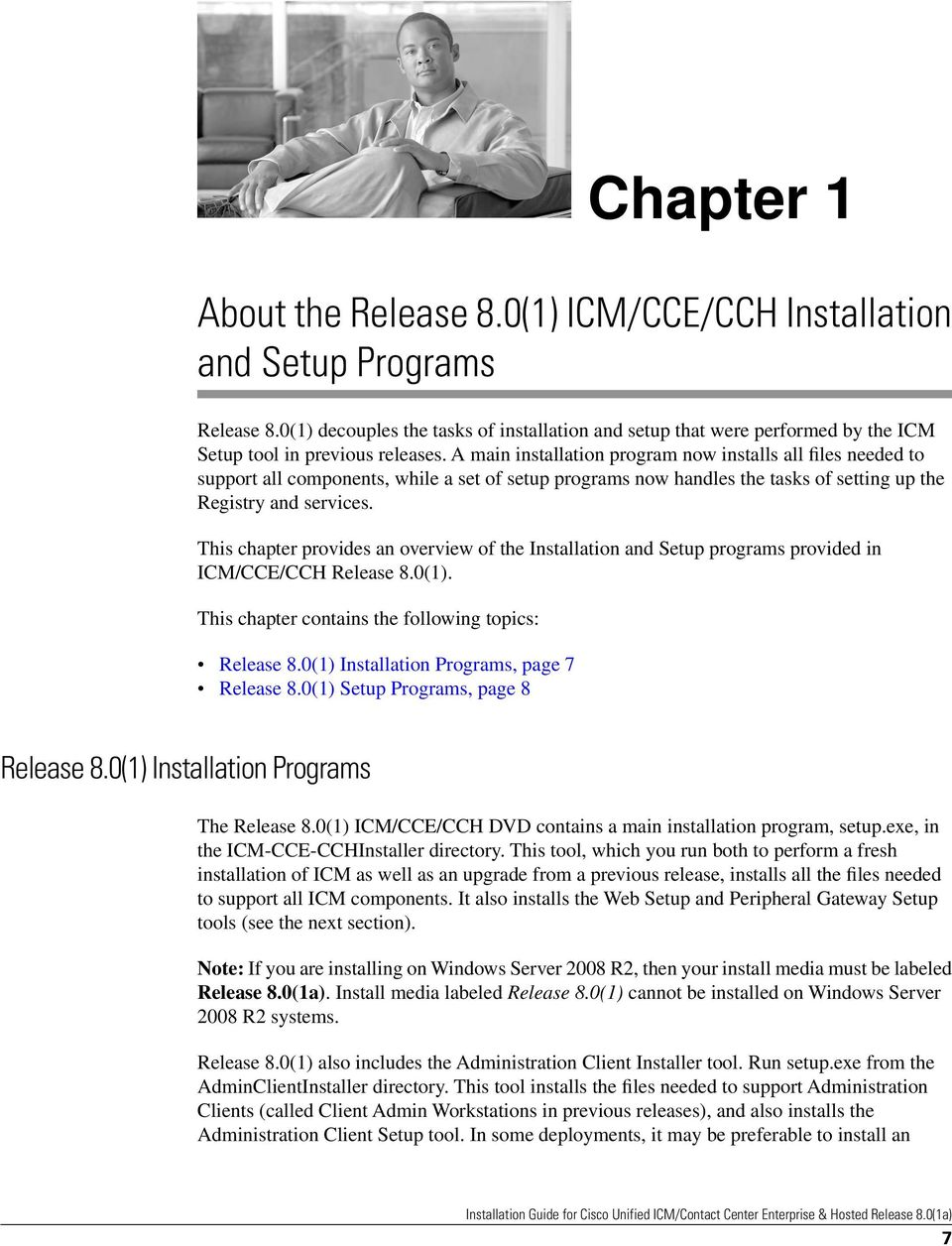 This chapter provides an overview of the Installation and Setup programs provided in ICM/CCE/CCH Release 8.0(1). This chapter contains the following topics: Release 8.