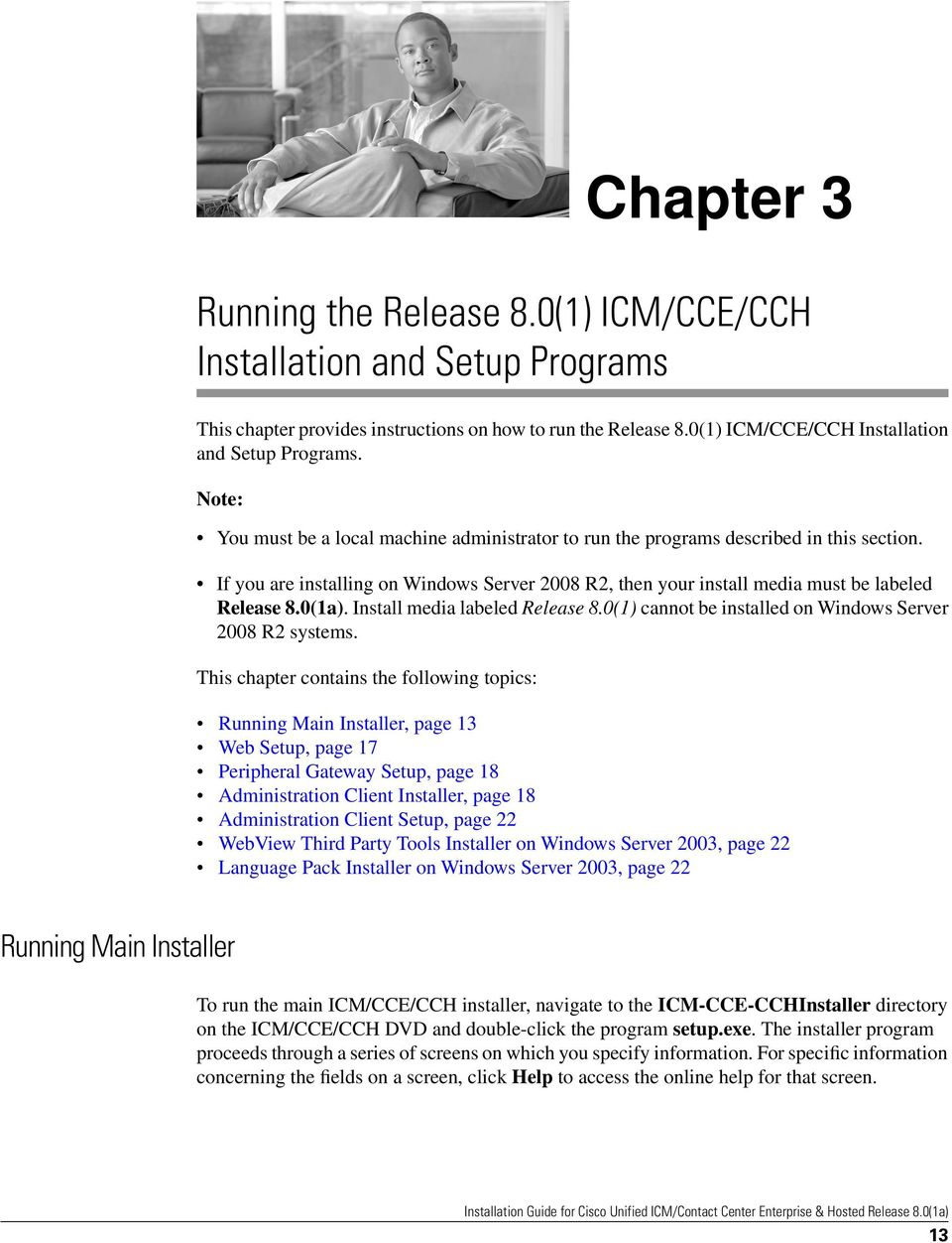 This chapter contains the following topics: Chapter 3 Running Main Installer, page 13 Web Setup, page 17 Peripheral Gateway Setup, page 18 Administration Client Installer, page 18 Administration