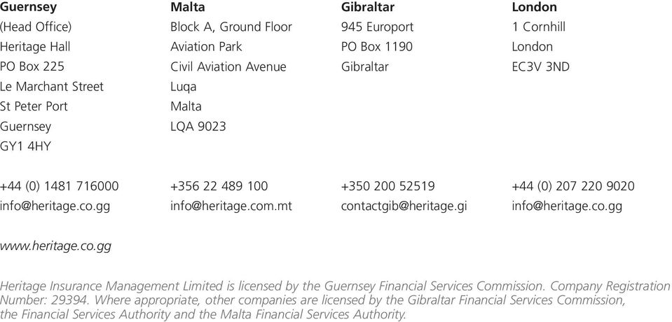 mt +350 200 52519 contactgib@heritage.gi +44 (0) 207 220 9020 info@heritage.co.gg www.heritage.co.gg Heritage Insurance Management Limited is licensed by the Guernsey Financial Services Commission.