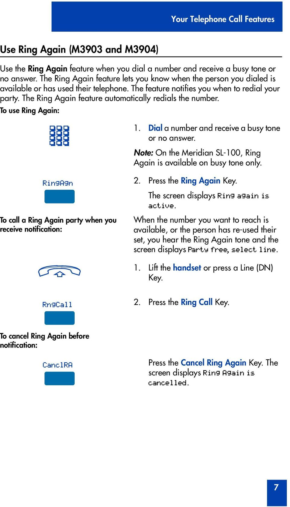 The Ring Again feature automatically redials the number. To use Ring Again: 1. Dial a number and receive a busy tone no answer. Note: On the Meridian SL-100, Ring Again is available on busy tone only.