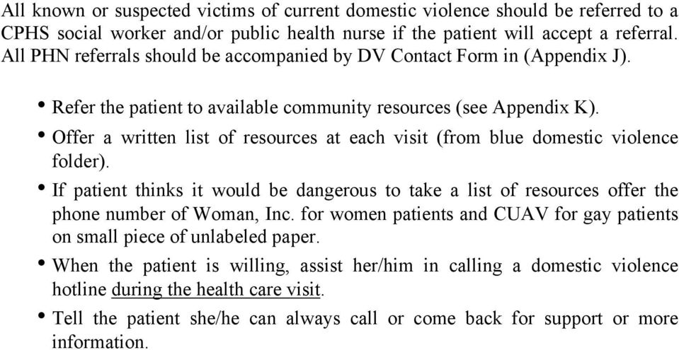 Offer a written list of resources at each visit (from blue domestic violence folder). If patient thinks it would be dangerous to take a list of resources offer the phone number of Woman, Inc.