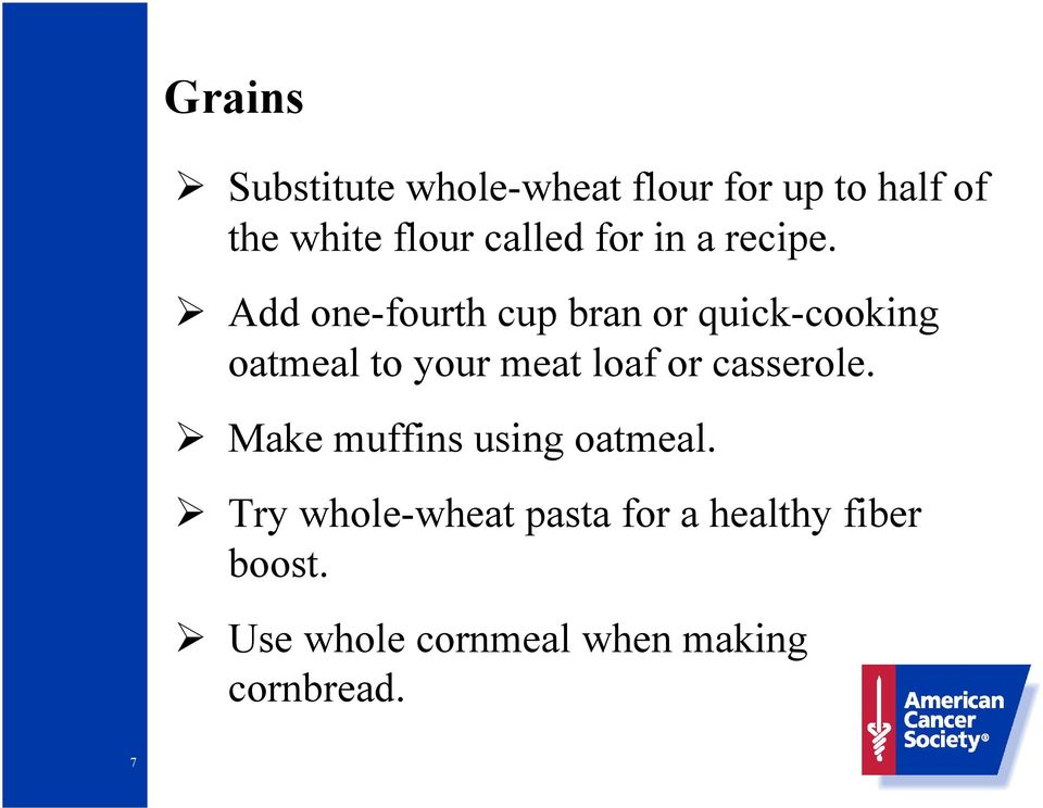 Add one-fourth cup bran or quick-cooking oatmeal to your meat loaf or
