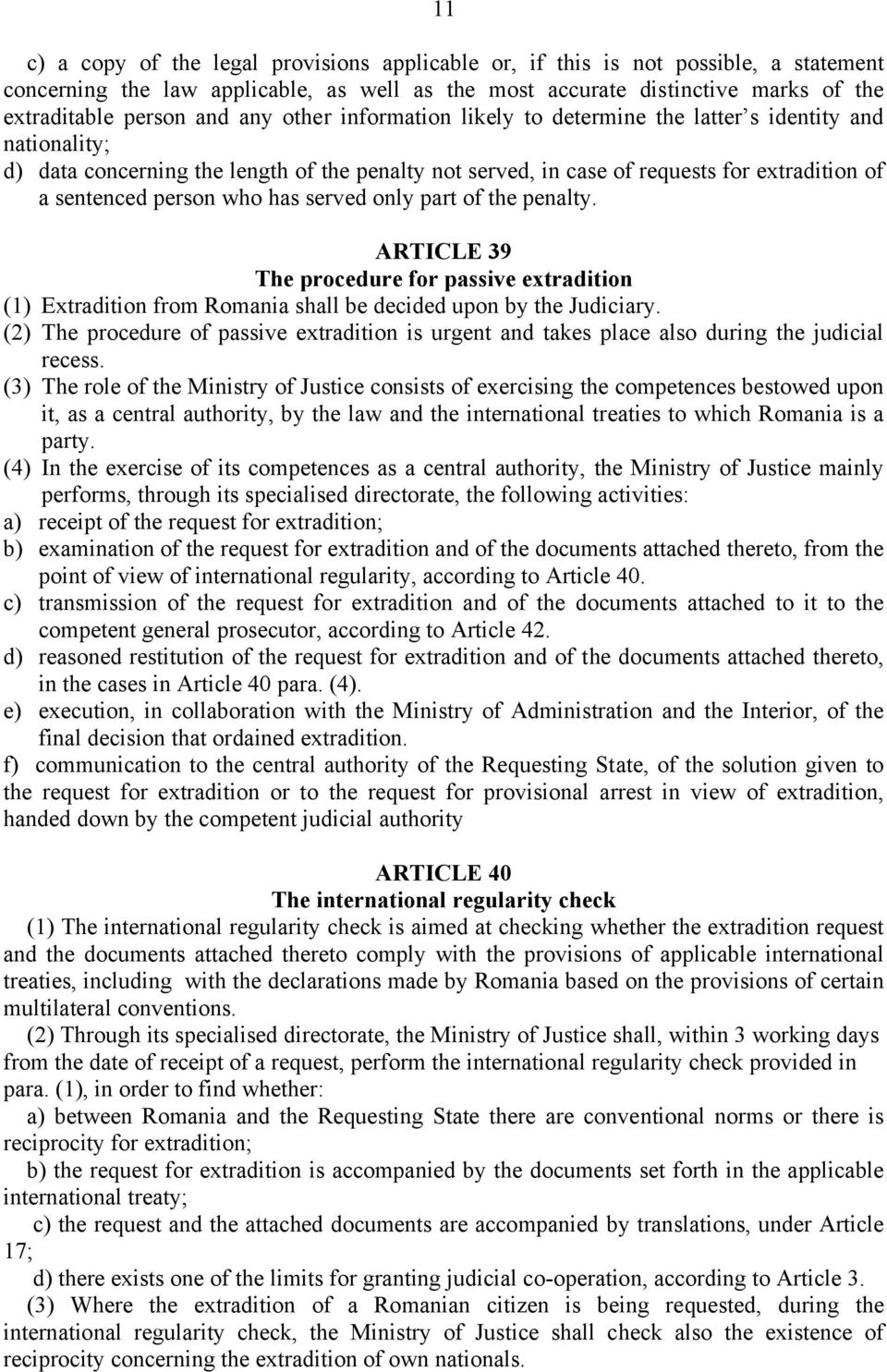has served only part of the penalty. ARTICLE 39 The procedure for passive extradition (1) Extradition from Romania shall be decided upon by the Judiciary.