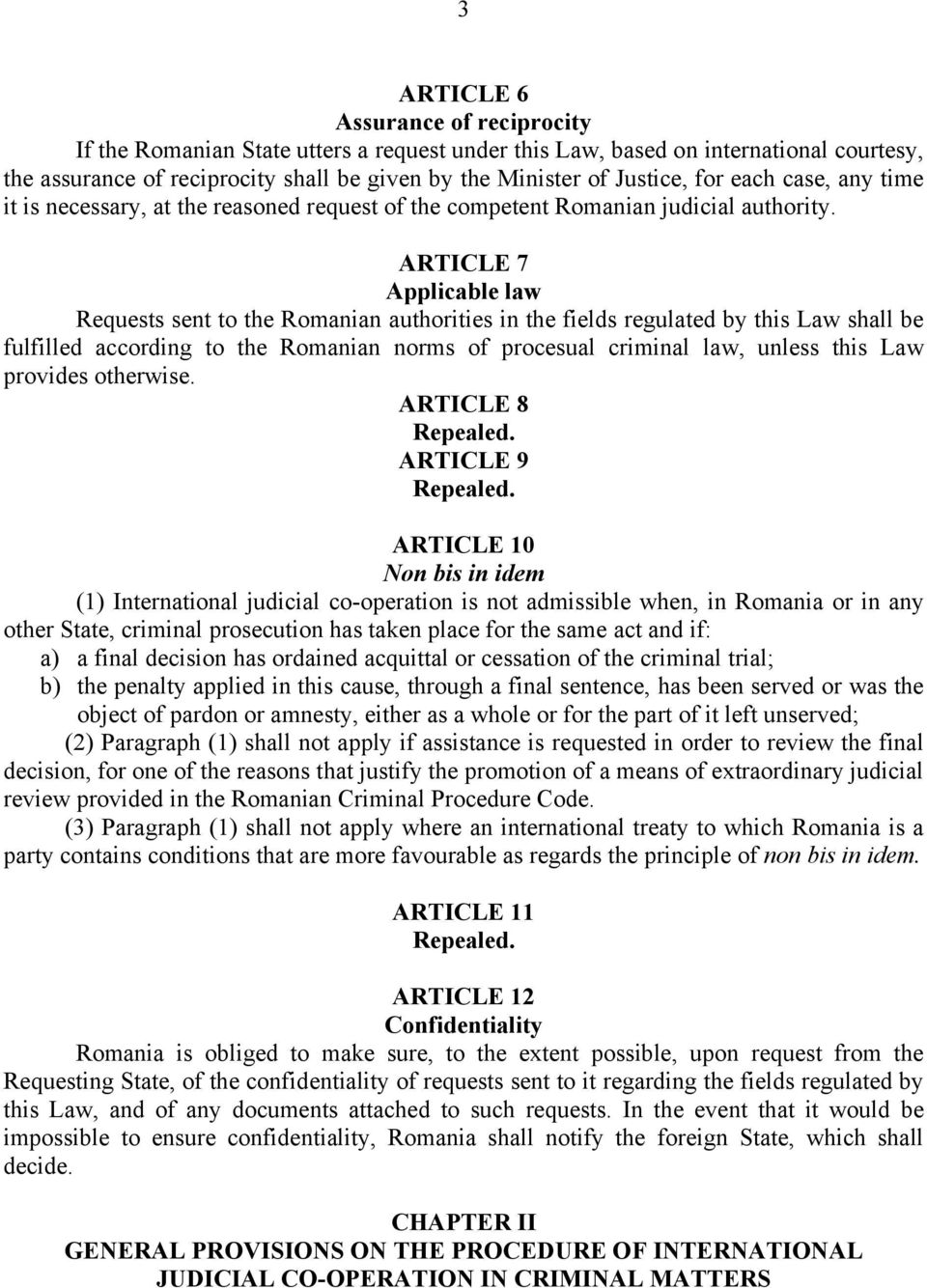 ARTICLE 7 Applicable law Requests sent to the Romanian authorities in the fields regulated by this Law shall be fulfilled according to the Romanian norms of procesual criminal law, unless this Law