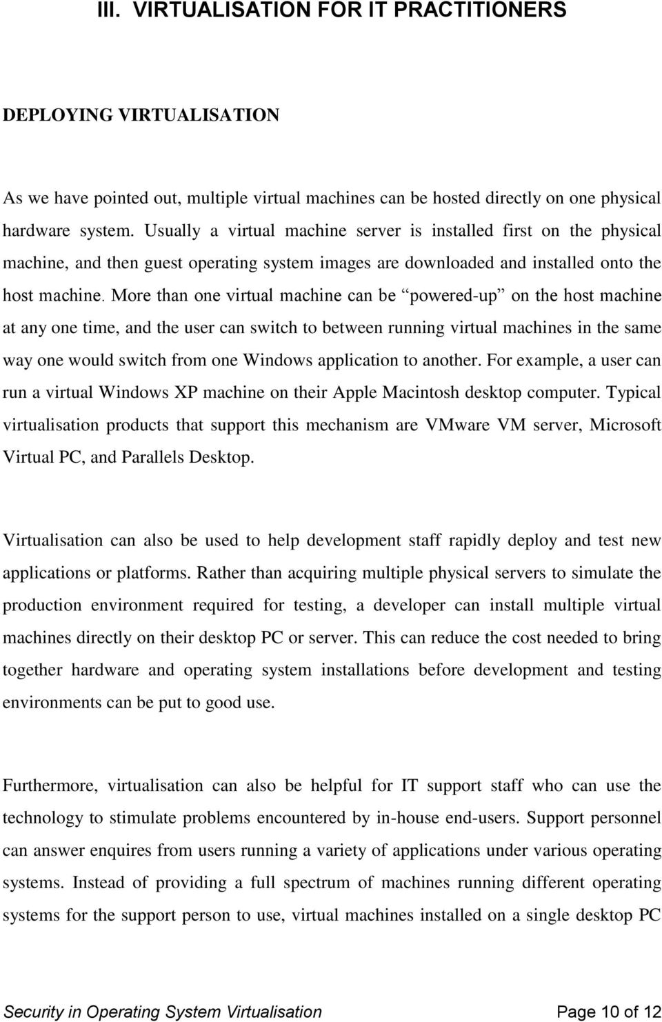 More than one virtual machine can be powered-up on the host machine at any one time, and the user can switch to between running virtual machines in the same way one would switch from one Windows