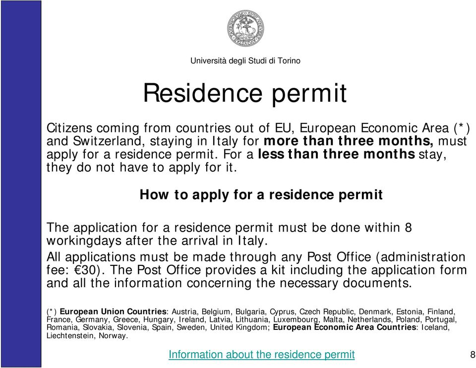 How to apply for a residence permit The application for a residence permit must be done within 8 workingdays after the arrival in Italy.