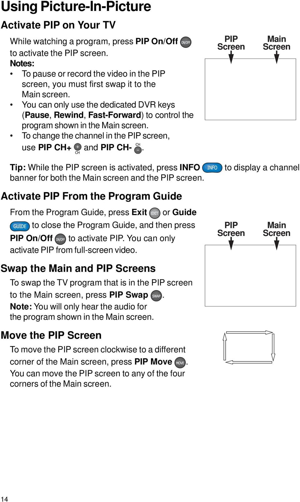 You can only use the dedicated DVR keys (Pause, Rewind, Fast-Forward) to control the program shown in the Main screen. To change the channel in the PIP screen, use PIP CH+ and PIP CH-.