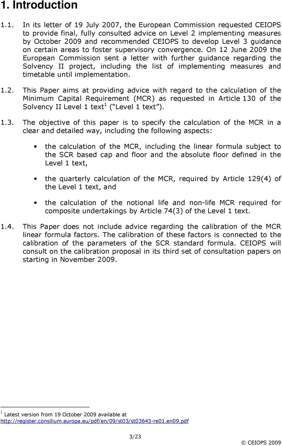 On 12 June 2009 the European Commission sent a letter with further guidance regarding the Solvency II project, including the list of implementing measures and timetable until implementation. 1.2. This Paper aims at providing advice with regard to the calculation of the Minimum Capital Requirement (MCR) as requested in Article 130 of the Solvency II Level 1 text 1 ( Level 1 text ).