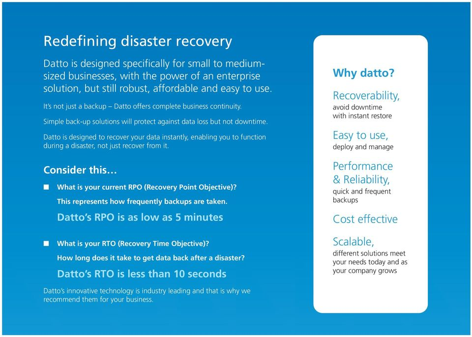 Datto is designed to recover your data instantly, enabling you to function during a disaster, not just recover from it. Consider this n What is your current RPO (Recovery Point Objective)?