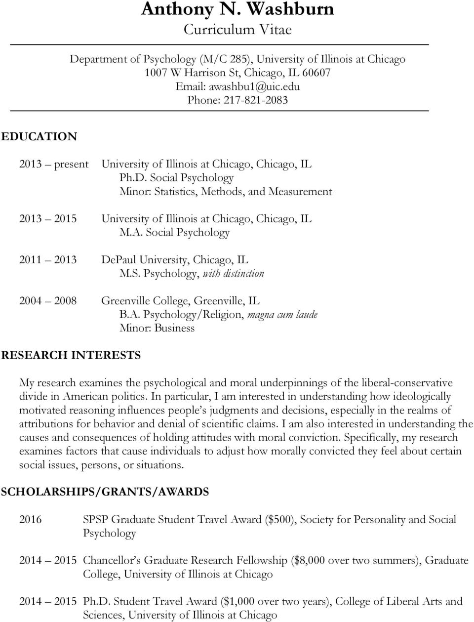 A. Social Psychology 2011 2013 DePaul University, Chicago, IL M.S. Psychology, with distinction 2004 2008 Greenville College, Greenville, IL B.A. Psychology/Religion, magna cum laude Minor: Business RESEARCH INTERESTS My research examines the psychological and moral underpinnings of the liberal-conservative divide in American politics.