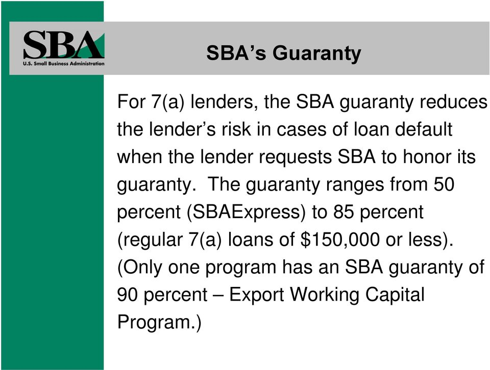 The guaranty ranges from 50 percent (SBAExpress) to 85 percent (regular 7(a) loans of