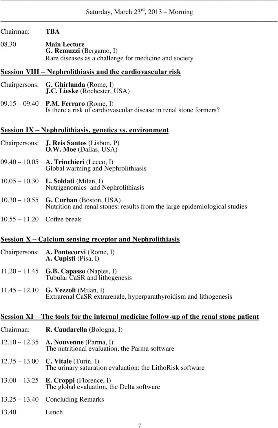 15 09.40 P.M. Ferraro (Rome, I) Is there a risk of cardiovascular disease in renal stone formers? Session IX Nephrolithiasis, genetics vs. environment Chairpersons: J. Reis Santos (Lisbon, P) O.W.
