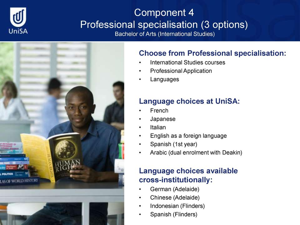 UniSA: French Japanese Italian English as a foreign language Spanish (1st year) Arabic (dual enrolment with Deakin)