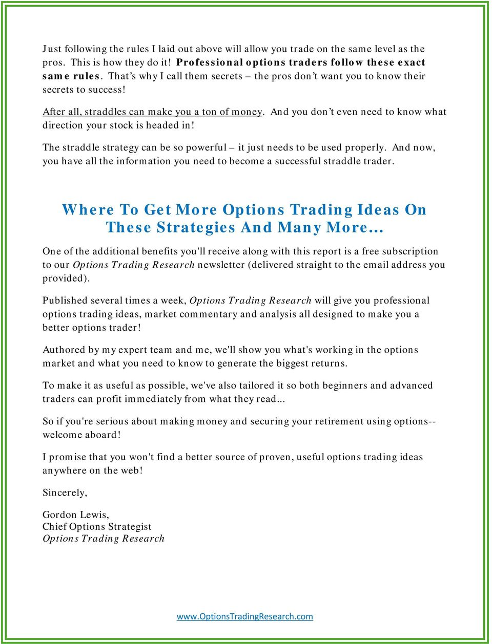 And you don t even need to know what direction your stock is headed in! The straddle strategy can be so powerful it just needs to be used properly.