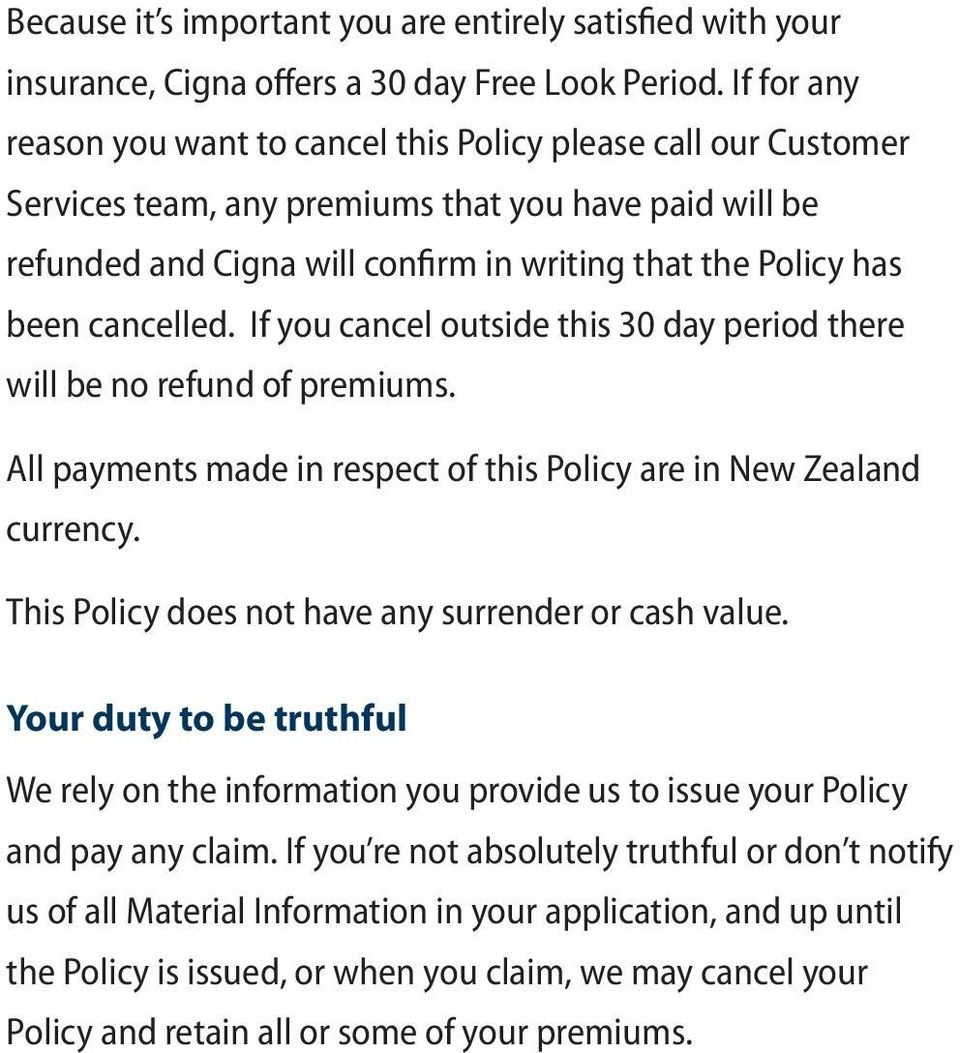cancelled. If you cancel outside this 30 day period there will be no refund of premiums. All payments made in respect of this Policy are in New Zealand currency.