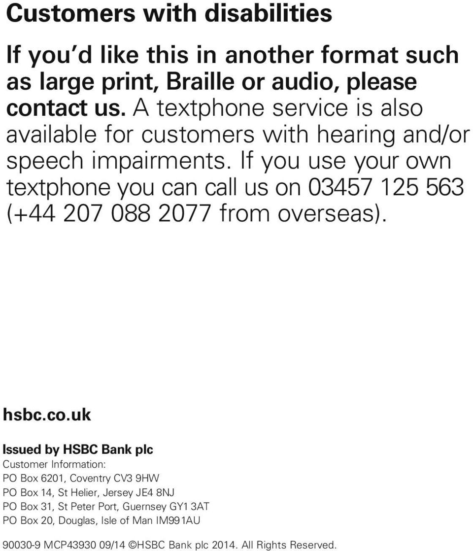 If you use your own textphone you can call us on 03457 125 563 (+44 207 088 2077 from overseas). hsbc.co.