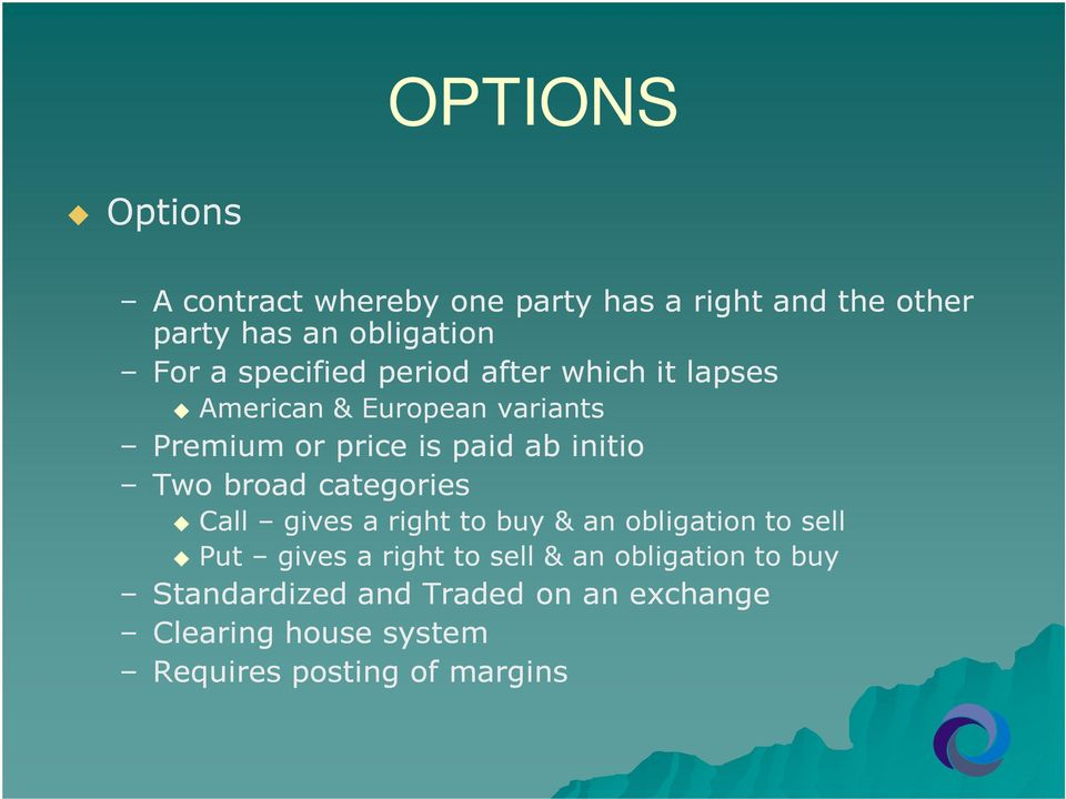 Two broad categories Call gives a right to buy & an obligation to sell Put gives a right to sell & an
