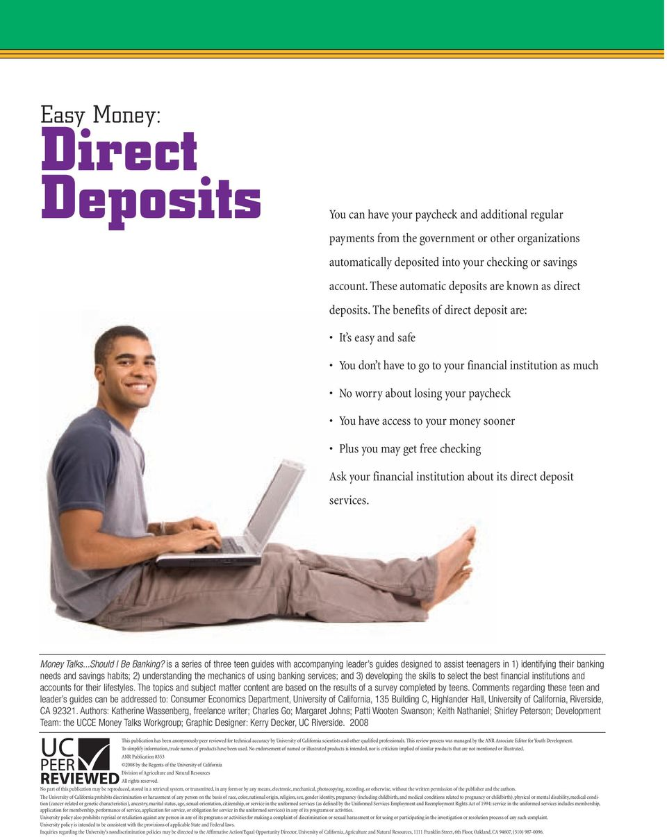 The benefits of direct deposit are: It s easy and safe You don t have to go to your financial institution as much No worry about losing your paycheck You have access to your money sooner Plus you may