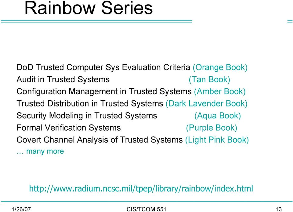 Security Modeling in Trusted Systems (Aqua Book) Formal Verification Systems (Purple Book) Covert Channel Analysis of