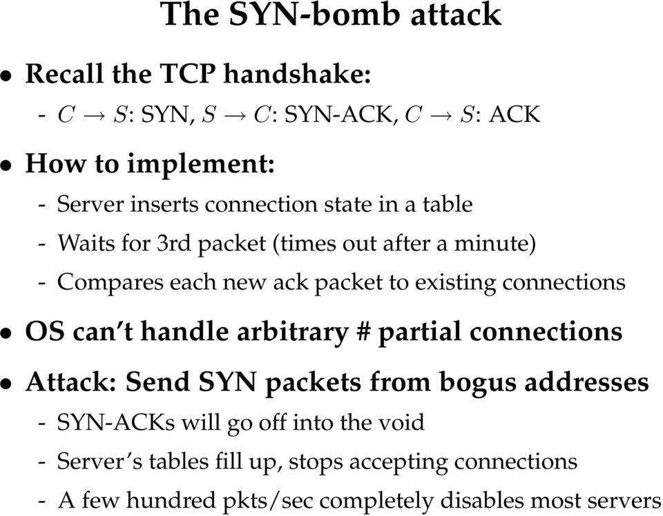 connections OS can t handle arbitrary # partial connections Attack: Send SYN packets from bogus addresses - SYN-ACKs will