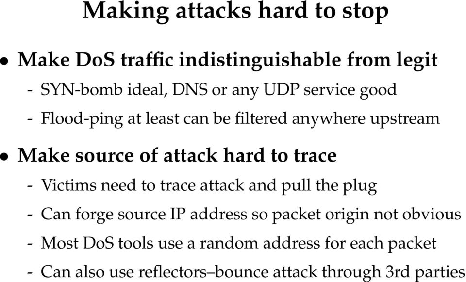 Victims need to trace attack and pull the plug - Can forge source IP address so packet origin not obvious -