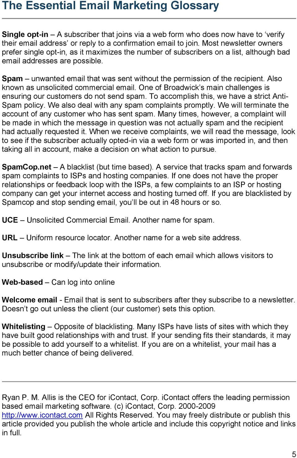 Spam unwanted email that was sent without the permission of the recipient. Also known as unsolicited commercial email. One of Broadwick s main challenges is ensuring our customers do not send spam.