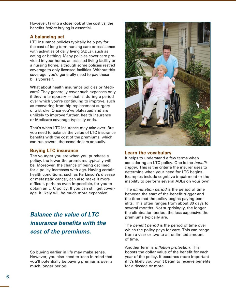Many policies cover care provided in your home, an assisted living facility or a nursing home, although some policies restrict coverage to only licensed facilities.
